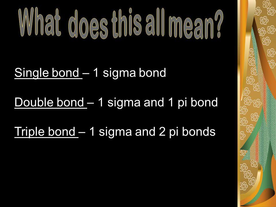 Single bond – 1 sigma bond Double bond – 1 sigma and 1 pi bond Triple bond – 1 sigma and 2 pi bonds