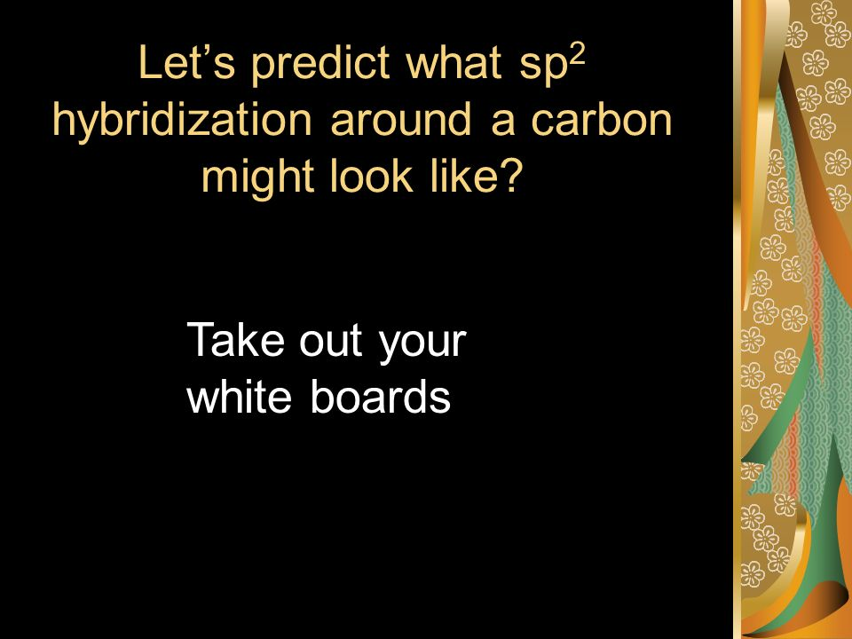 Lets predict what sp 2 hybridization around a carbon might look like Take out your white boards