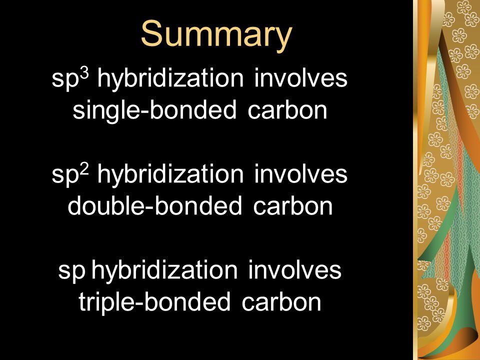 Summary sp 3 hybridization involves single-bonded carbon sp 2 hybridization involves double-bonded carbon sp hybridization involves triple-bonded carbon