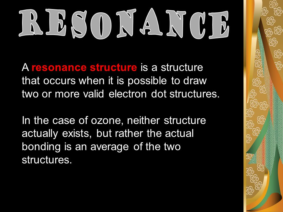 A resonance structure is a structure that occurs when it is possible to draw two or more valid electron dot structures.
