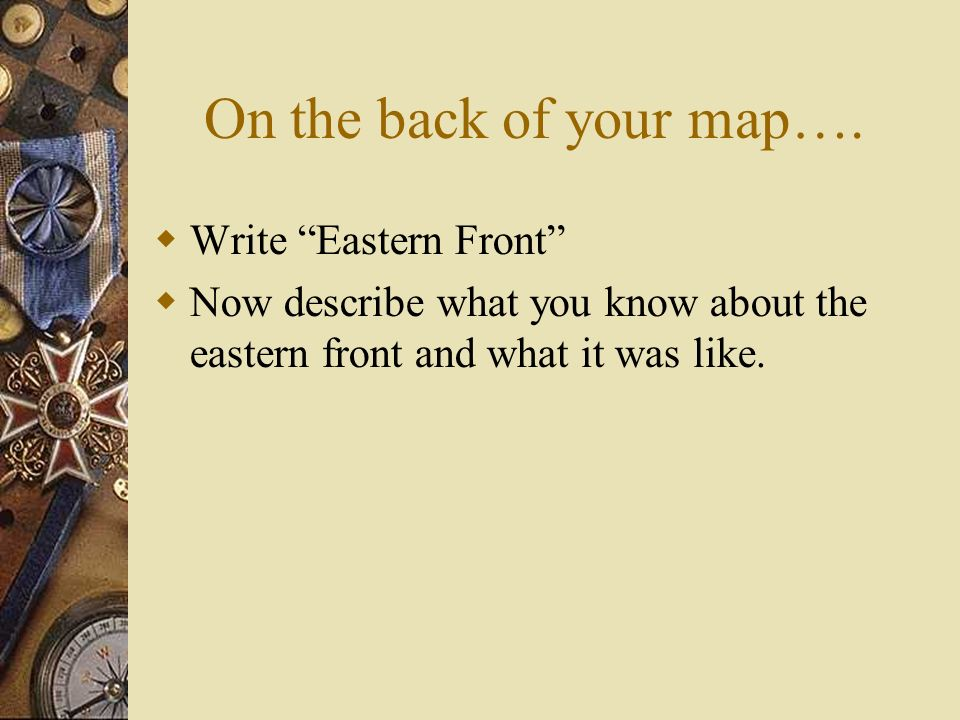 On the back of your map…. Write Eastern Front Now describe what you know about the eastern front and what it was like.