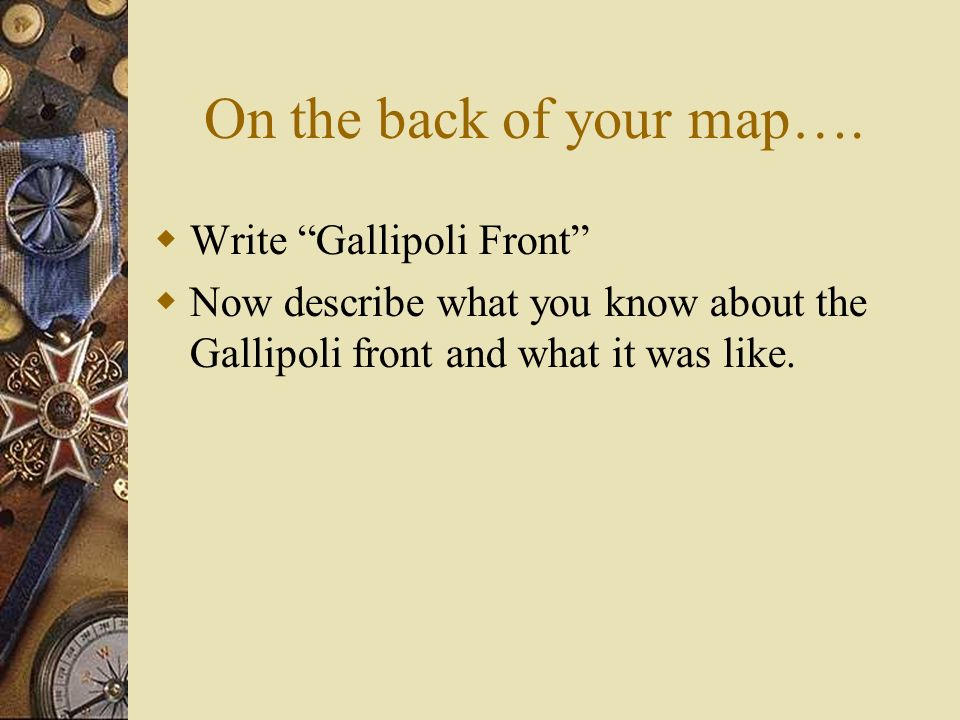 On the back of your map…. Write Gallipoli Front Now describe what you know about the Gallipoli front and what it was like.