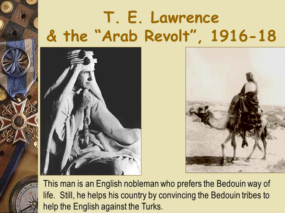 T. E. Lawrence & the Arab Revolt, 1916-18 This man is an English nobleman who prefers the Bedouin way of life. Still, he helps his country by convinci