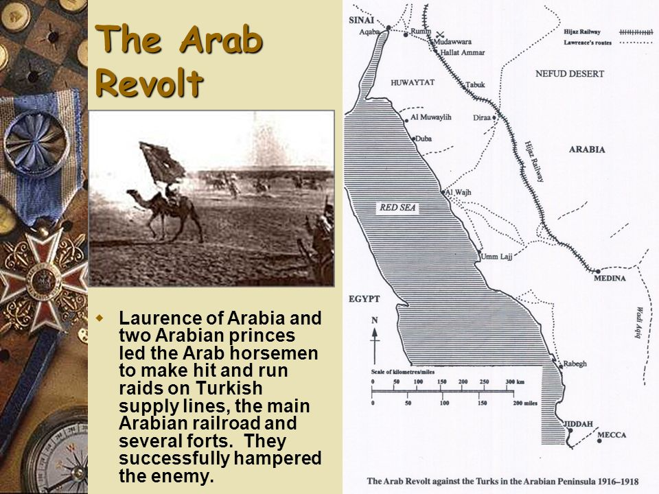 The Arab Revolt Laurence of Arabia and two Arabian princes led the Arab horsemen to make hit and run raids on Turkish supply lines, the main Arabian r
