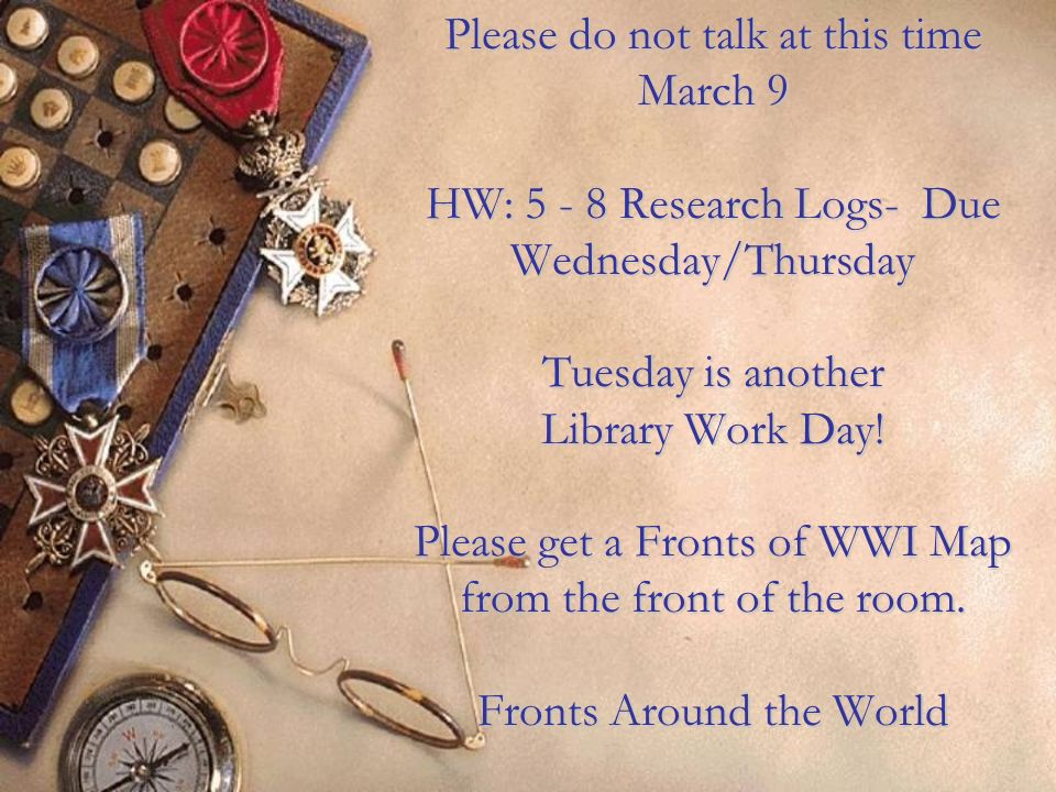 Please do not talk at this time March 9 HW: 5 - 8 Research Logs- Due Wednesday/Thursday Tuesday is another Library Work Day! Please get a Fronts of WW