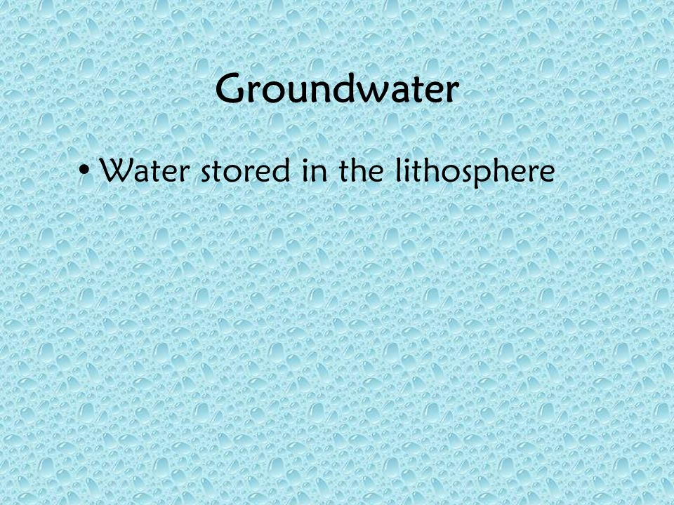 Groundwater Water stored in the lithosphere