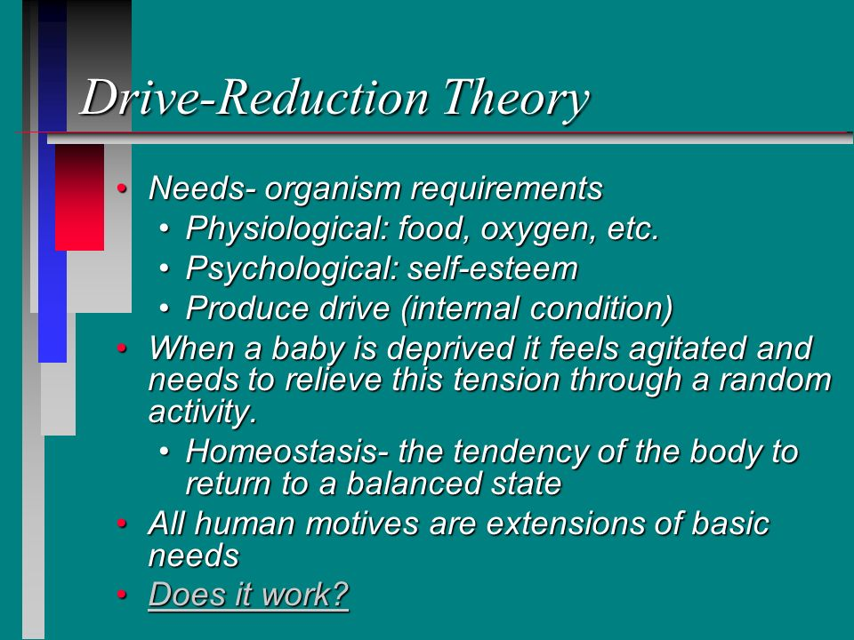 Drive-Reduction Theory Needs- organism requirementsNeeds- organism requirements Physiological: food, oxygen, etc.Physiological: food, oxygen, etc. Psy
