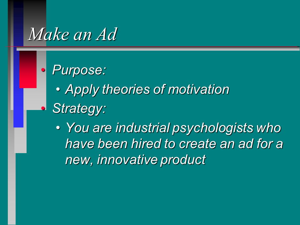 Make an Ad Purpose:Purpose: Apply theories of motivationApply theories of motivation Strategy:Strategy: You are industrial psychologists who have been