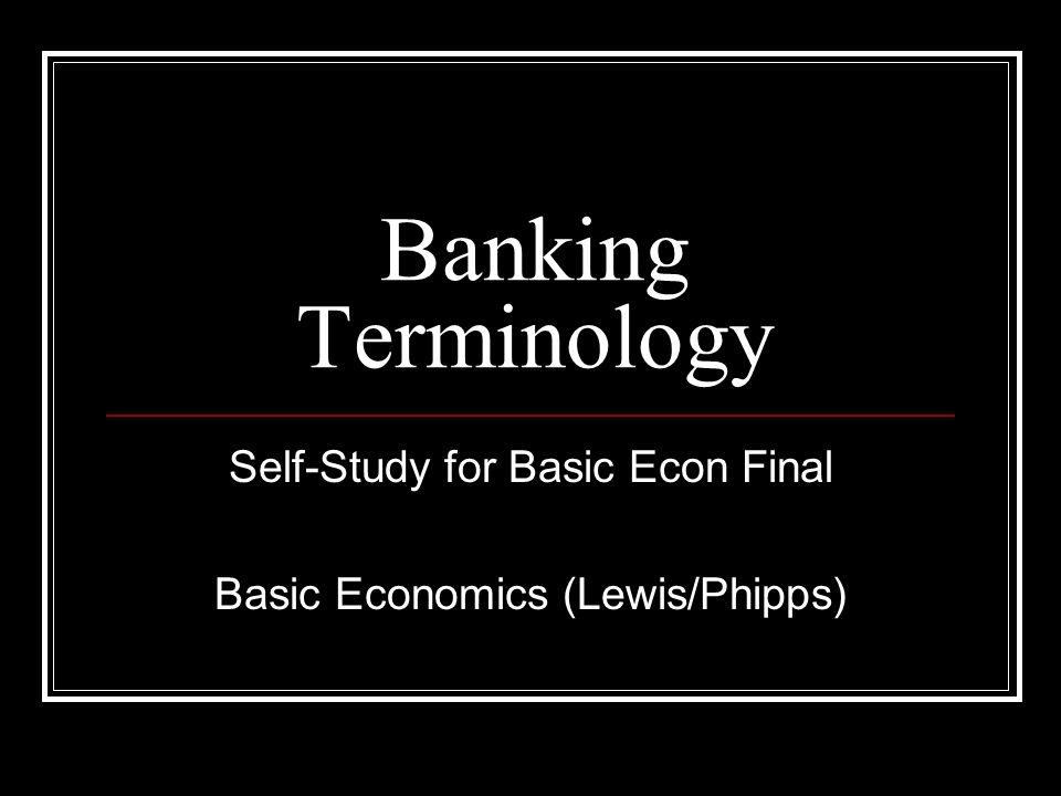 Banking Terminology Self-Study for Basic Econ Final Basic Economics (Lewis/Phipps)