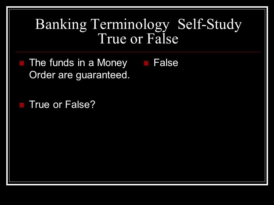 Banking Terminology Self-Study True or False The funds in a Money Order are guaranteed. True or False? False