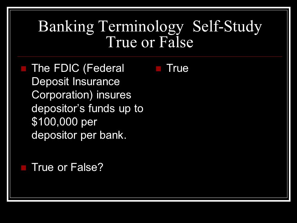Banking Terminology Self-Study True or False The FDIC (Federal Deposit Insurance Corporation) insures depositors funds up to $100,000 per depositor per bank.