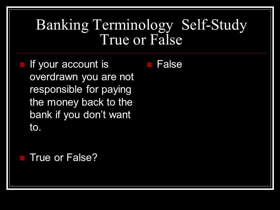 Banking Terminology Self-Study True or False If your account is overdrawn you are not responsible for paying the money back to the bank if you dont want to.