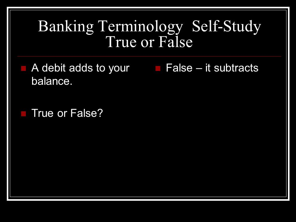 Banking Terminology Self-Study True or False A debit adds to your balance. True or False? False – it subtracts