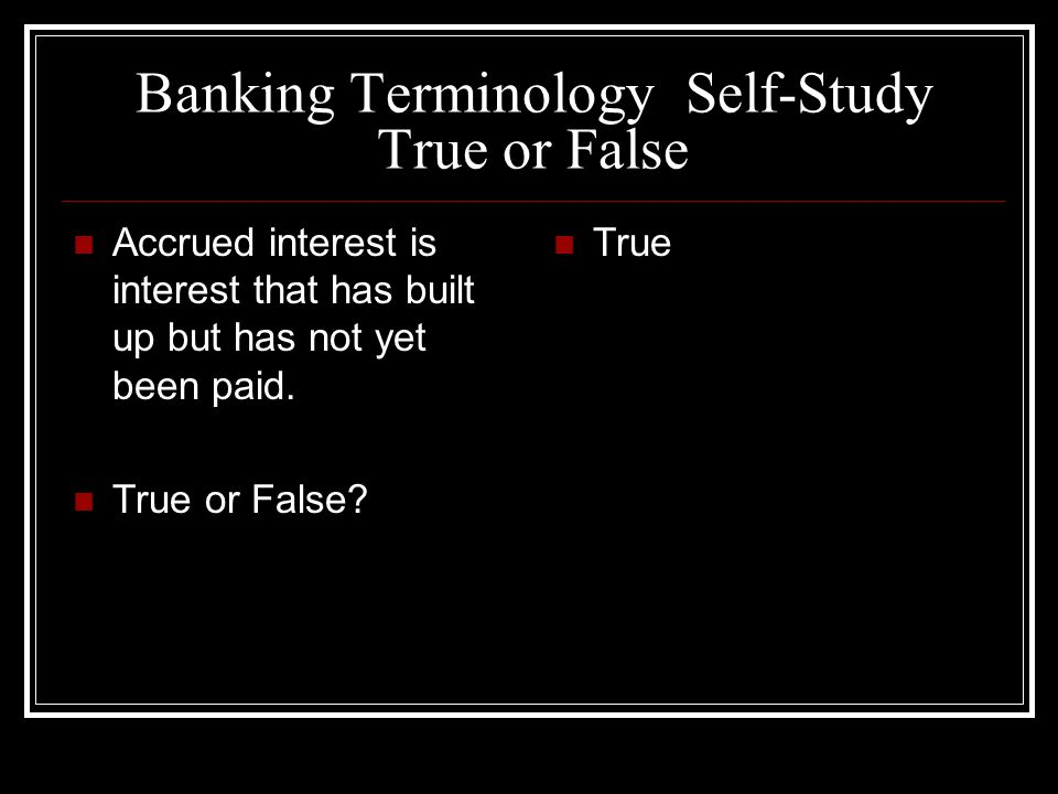 Banking Terminology Self-Study True or False Accrued interest is interest that has built up but has not yet been paid.