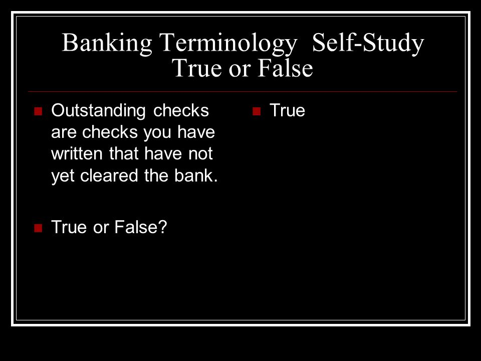 Banking Terminology Self-Study True or False Outstanding checks are checks you have written that have not yet cleared the bank. True or False? True