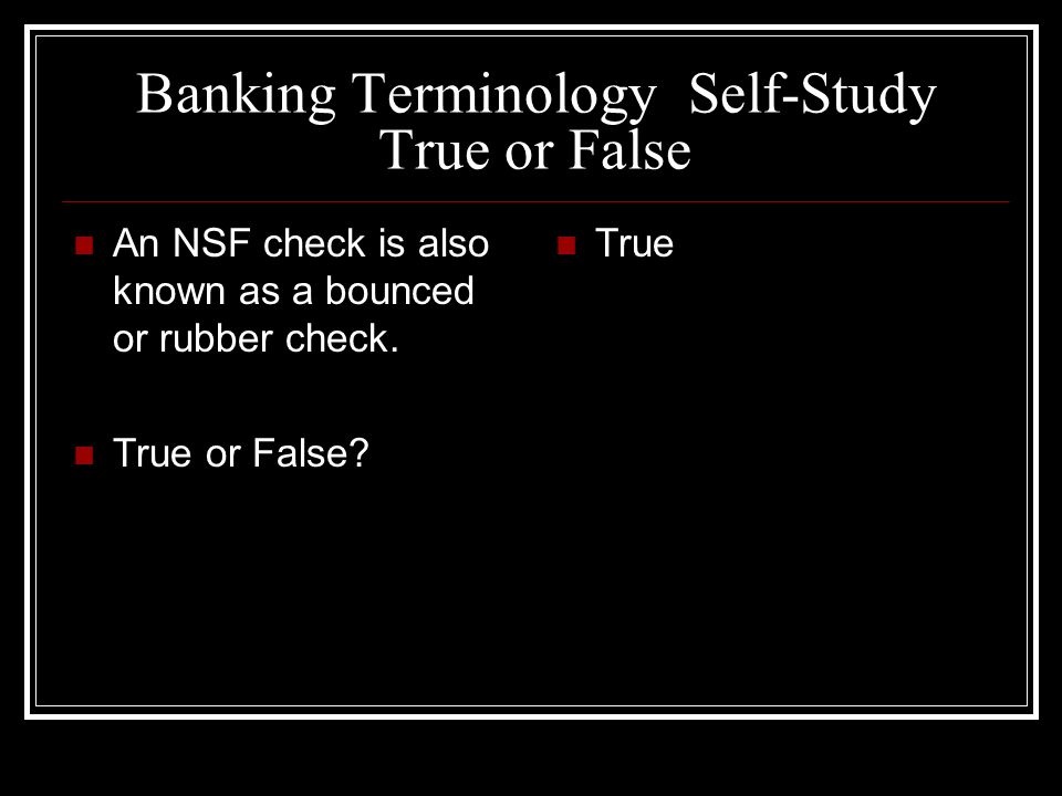 Banking Terminology Self-Study True or False An NSF check is also known as a bounced or rubber check. True or False? True