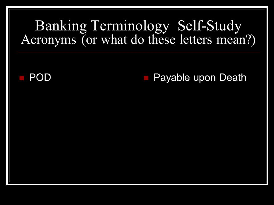 Banking Terminology Self-Study Acronyms (or what do these letters mean ) POD Payable upon Death
