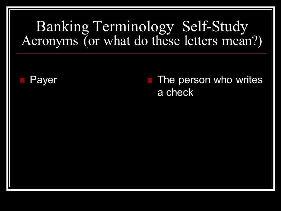 Banking Terminology Self-Study Acronyms (or what do these letters mean?) Payer The person who writes a check