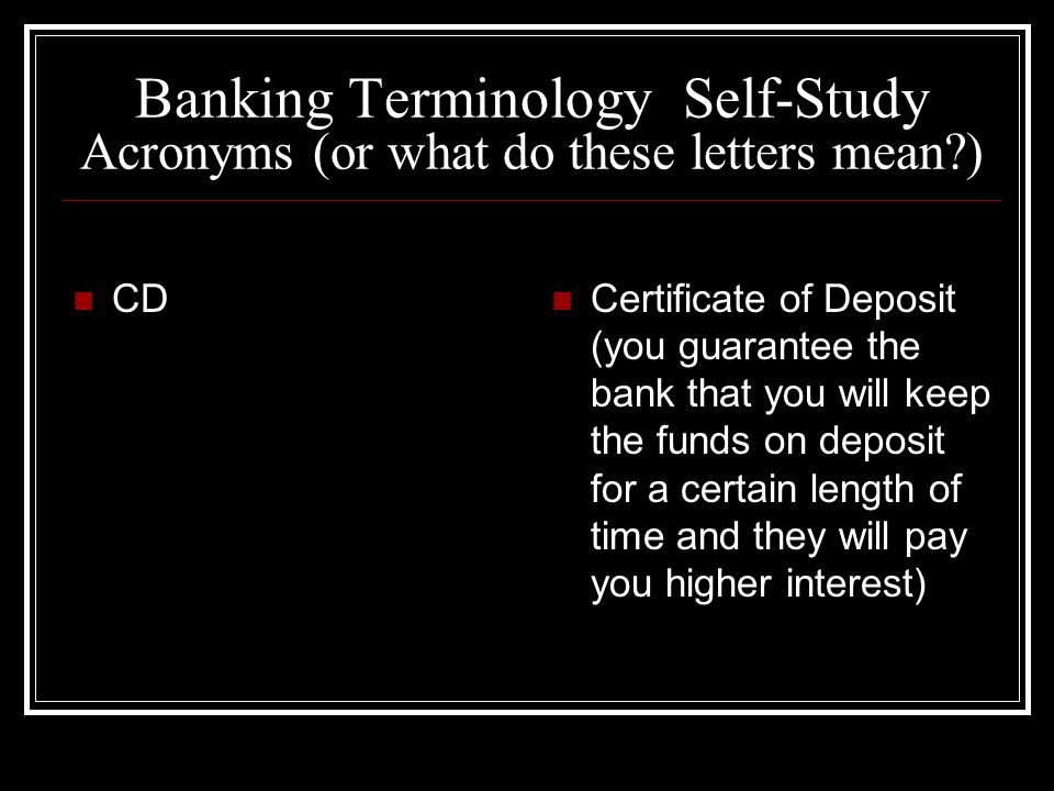 Banking Terminology Self-Study Acronyms (or what do these letters mean?) CD Certificate of Deposit (you guarantee the bank that you will keep the funds on deposit for a certain length of time and they will pay you higher interest)