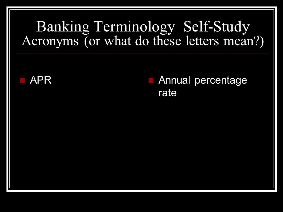 Banking Terminology Self-Study Acronyms (or what do these letters mean?) APR Annual percentage rate