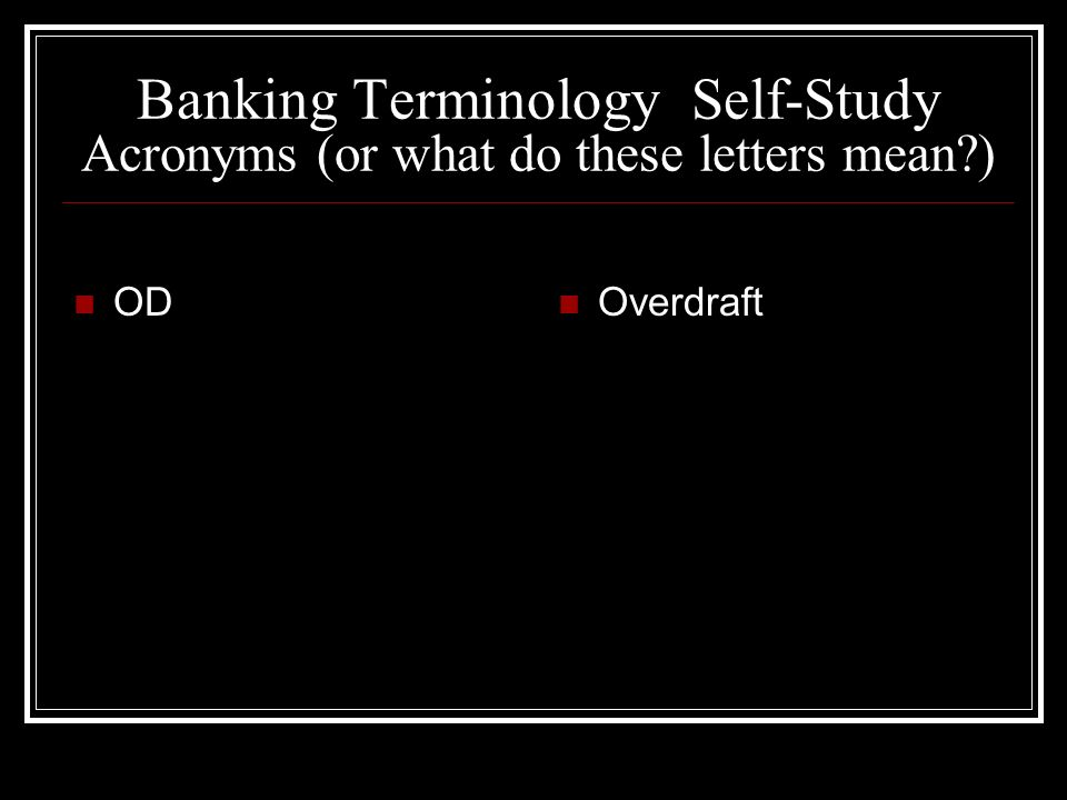 Banking Terminology Self-Study Acronyms (or what do these letters mean?) OD Overdraft