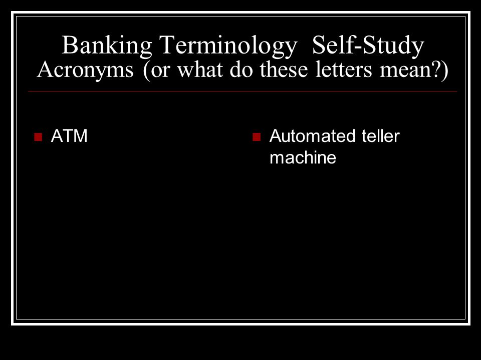 Banking Terminology Self-Study Acronyms (or what do these letters mean?) ATM Automated teller machine