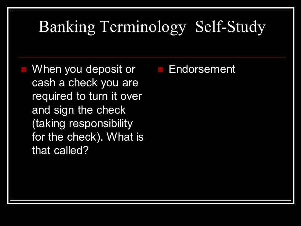Banking Terminology Self-Study When you deposit or cash a check you are required to turn it over and sign the check (taking responsibility for the che