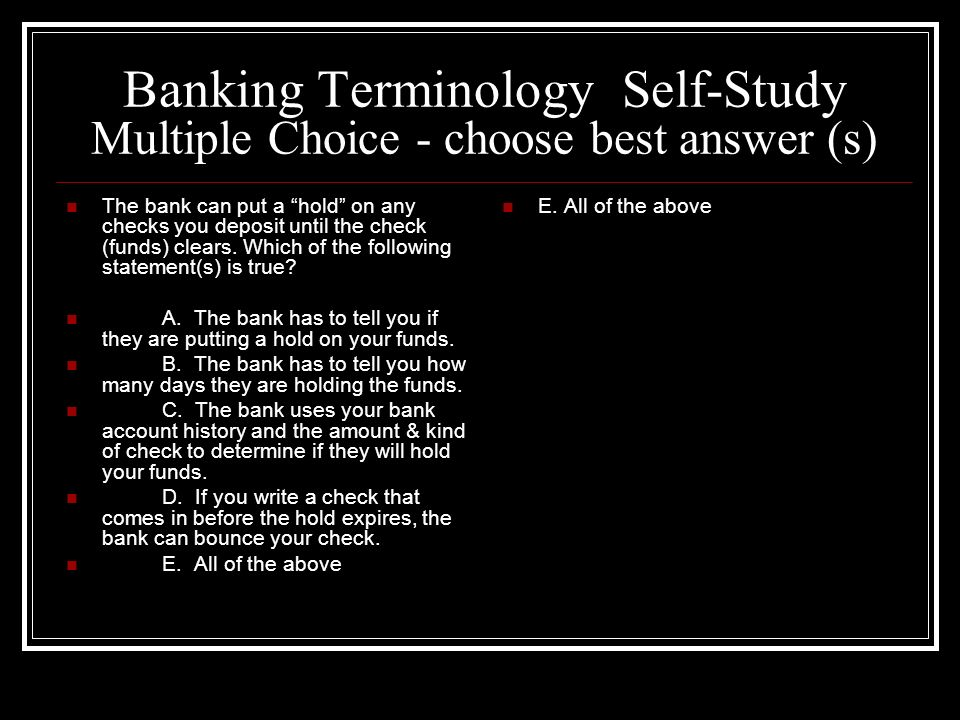 Banking Terminology Self-Study Multiple Choice - choose best answer (s) The bank can put a hold on any checks you deposit until the check (funds) clea