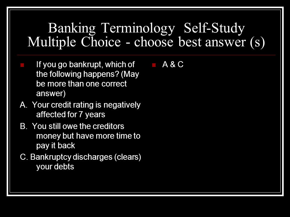 Banking Terminology Self-Study Multiple Choice - choose best answer (s) If you go bankrupt, which of the following happens? (May be more than one corr