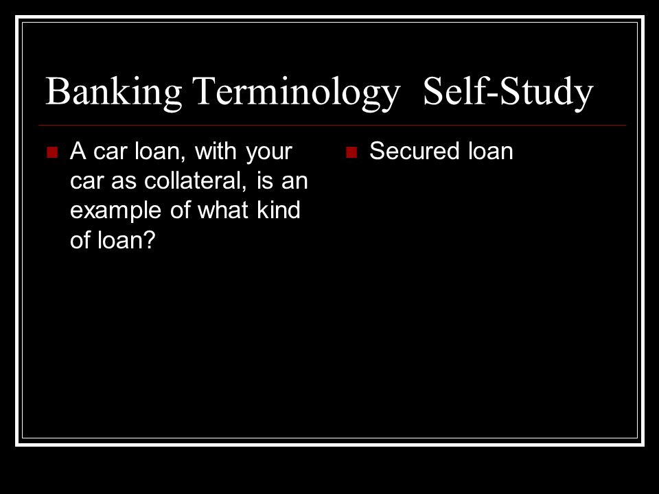 Banking Terminology Self-Study A car loan, with your car as collateral, is an example of what kind of loan? Secured loan