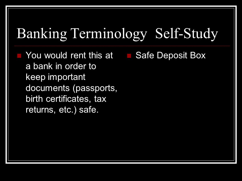 Banking Terminology Self-Study You would rent this at a bank in order to keep important documents (passports, birth certificates, tax returns, etc.) safe.