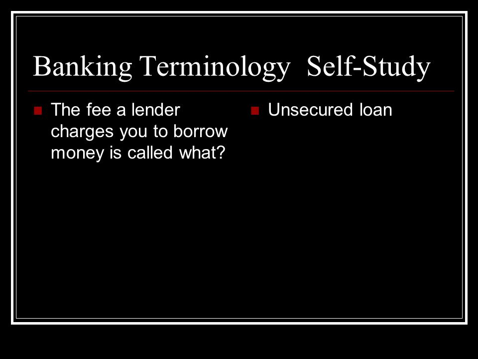 Banking Terminology Self-Study The fee a lender charges you to borrow money is called what? Unsecured loan