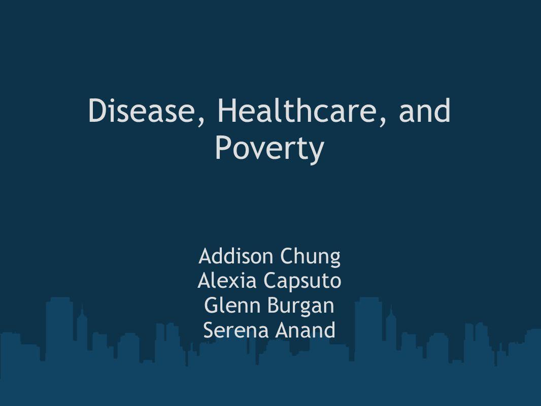 Disease, Healthcare, and Poverty Addison Chung Alexia Capsuto Glenn Burgan Serena Anand
