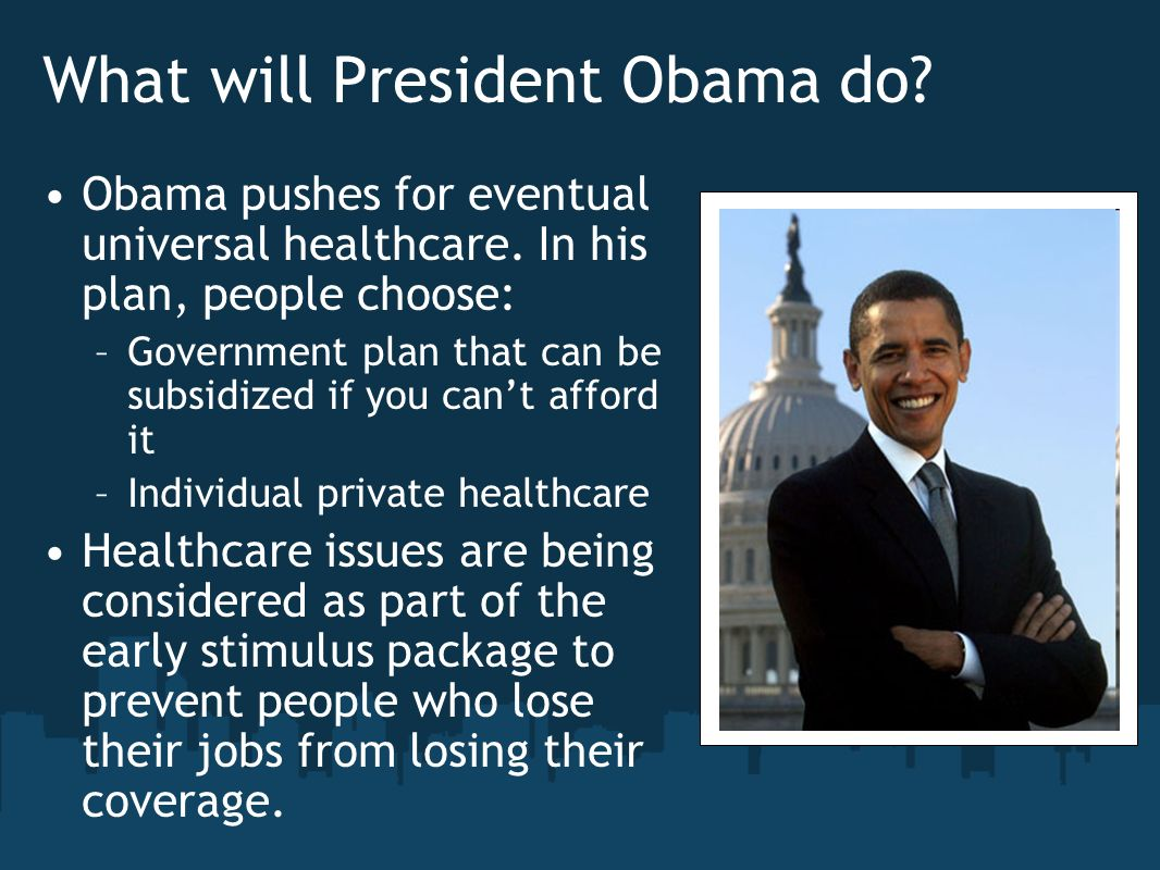 What will President Obama do? Obama pushes for eventual universal healthcare. In his plan, people choose: –Government plan that can be subsidized if y
