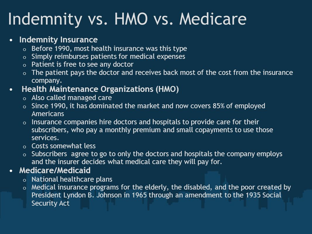 Indemnity vs. HMO vs. Medicare Indemnity Insurance o Before 1990, most health insurance was this type o Simply reimburses patients for medical expense