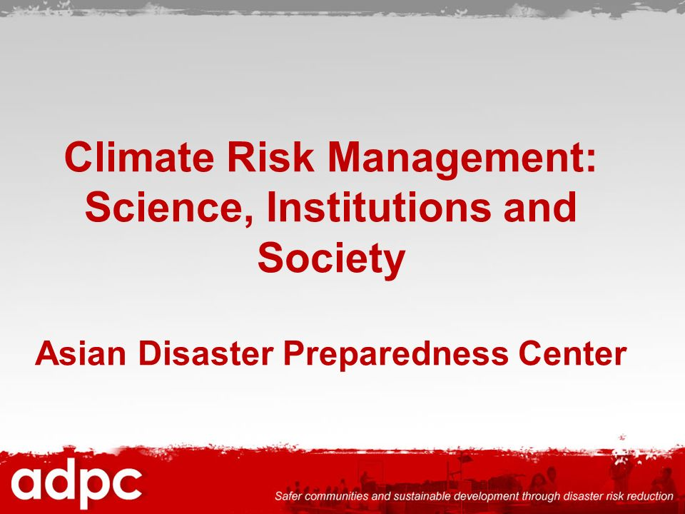 Climate Risk Management: Science, Institutions and Society Asian Disaster Preparedness Center