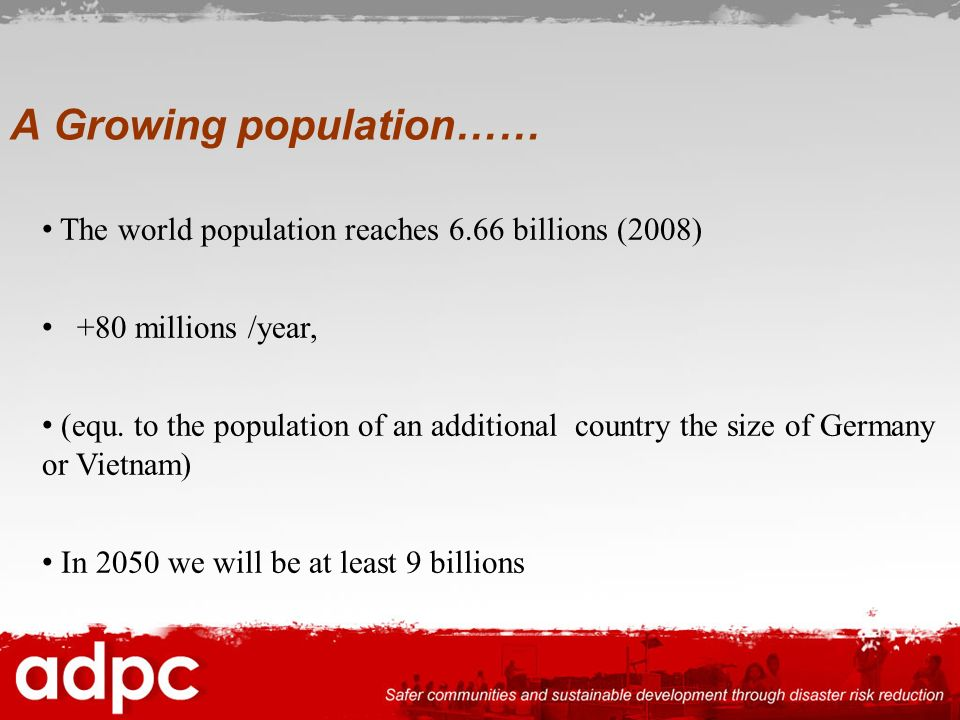 A Growing population…… The world population reaches 6.66 billions (2008) +80 millions /year, (equ. to the population of an additional country the size