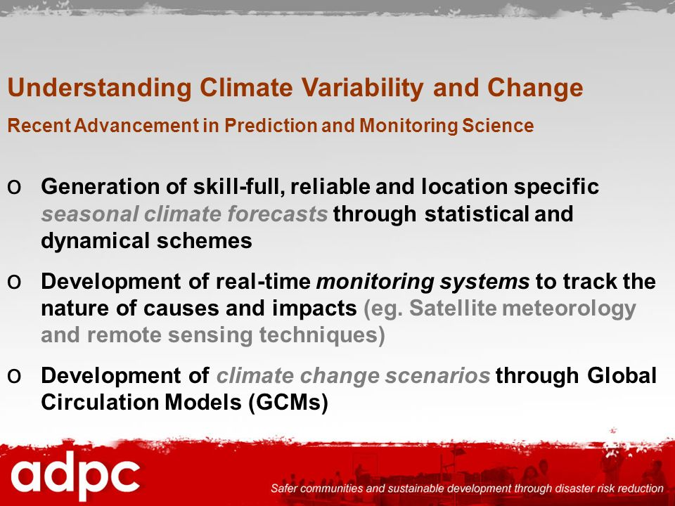 Understanding Climate Variability and Change Recent Advancement in Prediction and Monitoring Science o Generation of skill-full, reliable and location
