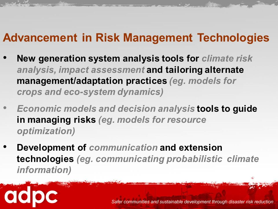 Advancement in Risk Management Technologies New generation system analysis tools for climate risk analysis, impact assessment and tailoring alternate