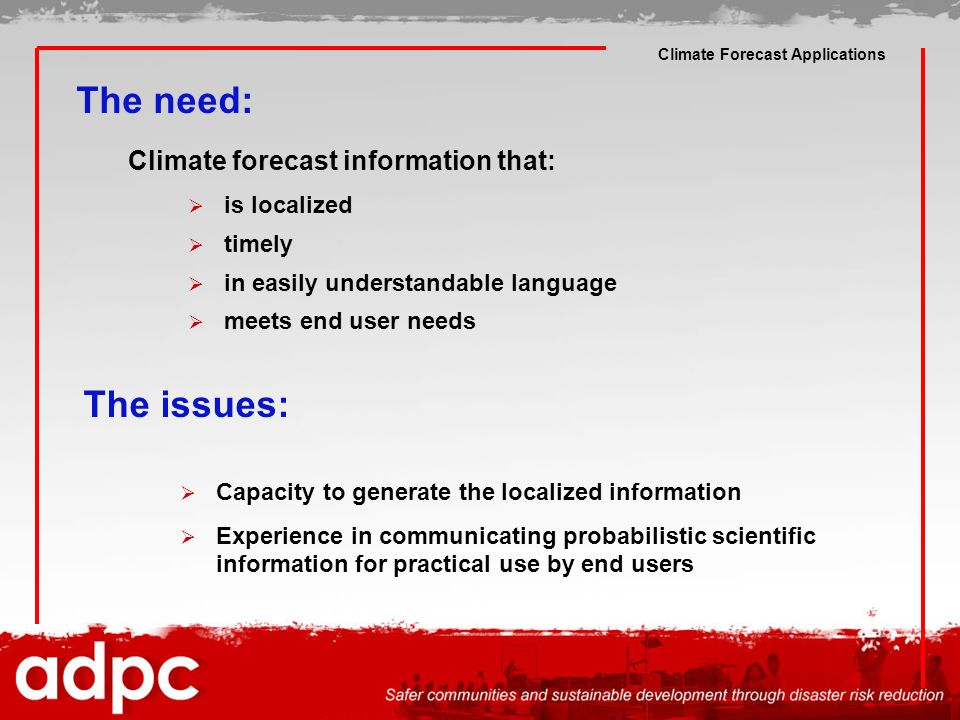 Climate Forecast Applications The need: Climate forecast information that: is localized timely in easily understandable language meets end user needs