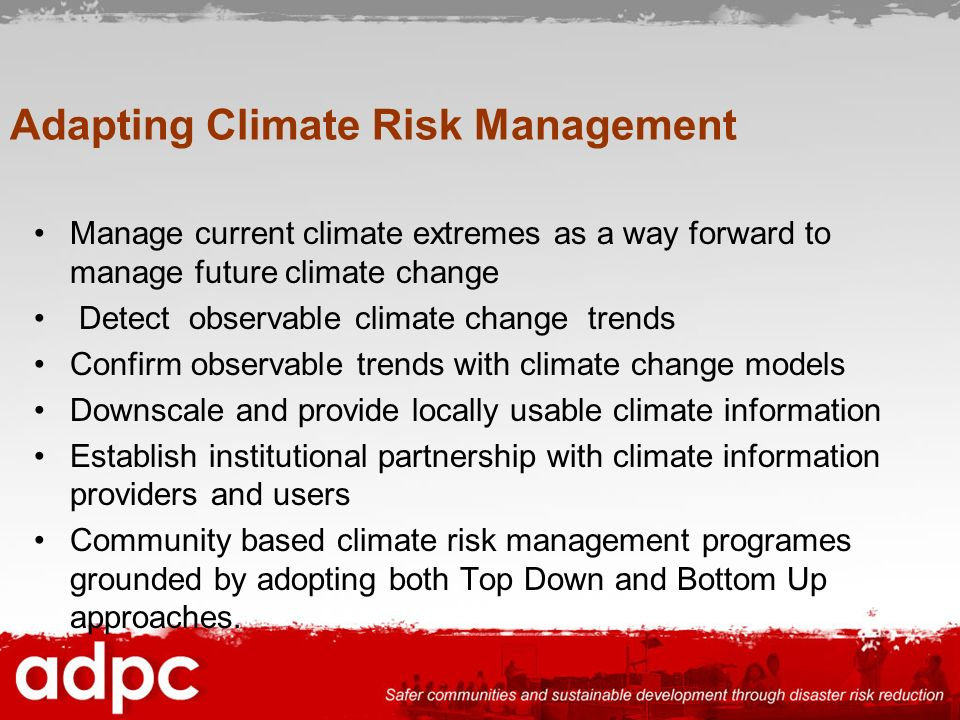 Adapting Climate Risk Management Manage current climate extremes as a way forward to manage future climate change Detect observable climate change tre