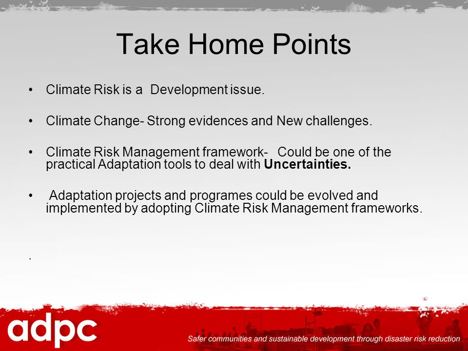Take Home Points Climate Risk is a Development issue. Climate Change- Strong evidences and New challenges. Climate Risk Management framework- Could be