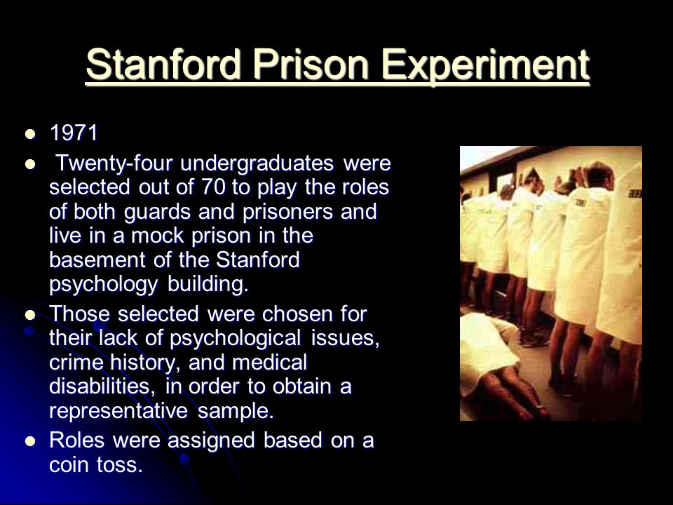 Stanford Prison Experiment Stanford Prison Experiment 1971 1971 Twenty-four undergraduates were selected out of 70 to play the roles of both guards and prisoners and live in a mock prison in the basement of the Stanford psychology building.