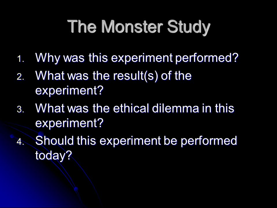 The Monster Study 1. Why was this experiment performed? 2. What was the result(s) of the experiment? 3. What was the ethical dilemma in this experimen