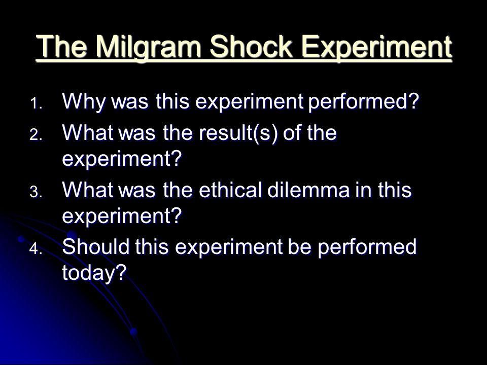 The Milgram Shock Experiment The Milgram Shock Experiment 1. Why was this experiment performed? 2. What was the result(s) of the experiment? 3. What w