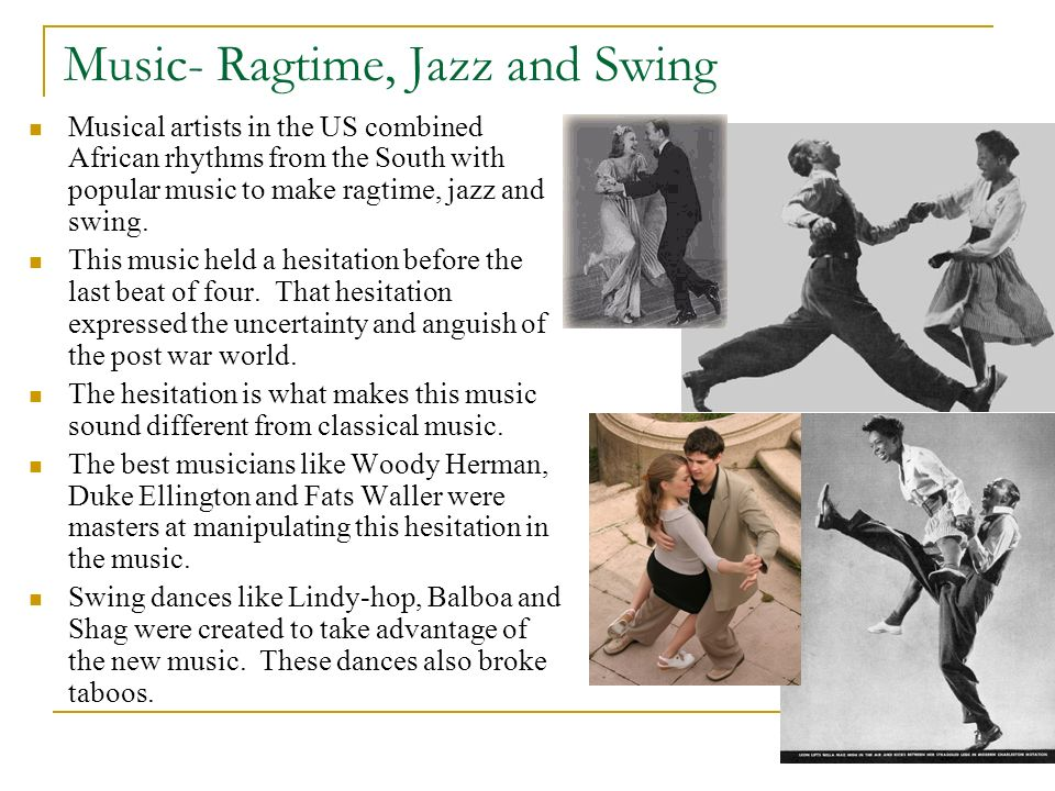 Music- Ragtime, Jazz and Swing Musical artists in the US combined African rhythms from the South with popular music to make ragtime, jazz and swing. T