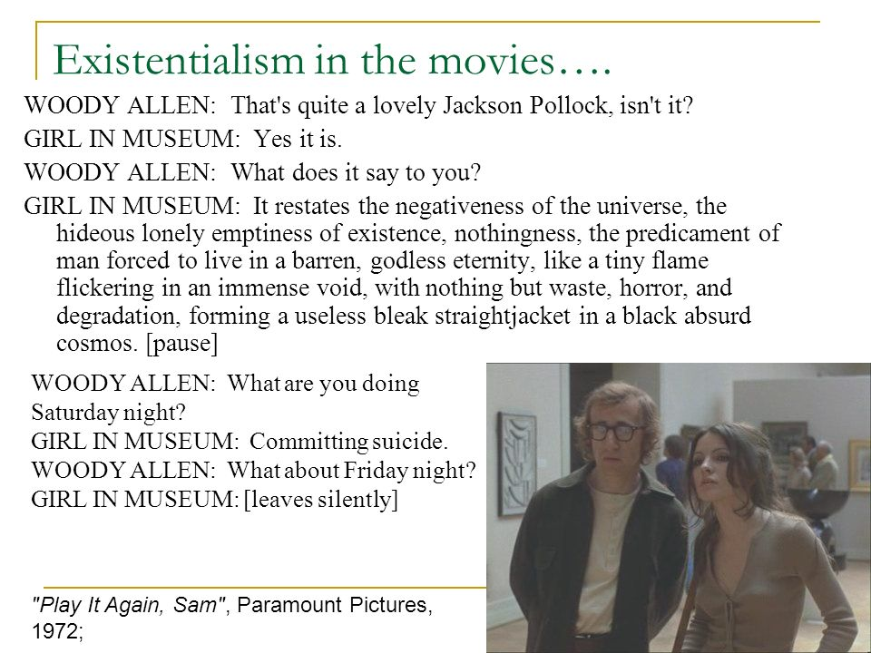 Existentialism in the movies…. WOODY ALLEN: That's quite a lovely Jackson Pollock, isn't it? GIRL IN MUSEUM: Yes it is. WOODY ALLEN: What does it say