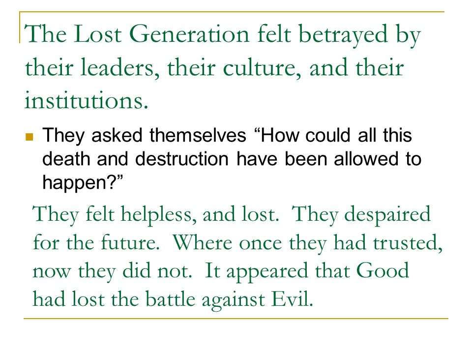 The Lost Generation felt betrayed by their leaders, their culture, and their institutions. They asked themselves How could all this death and destruct