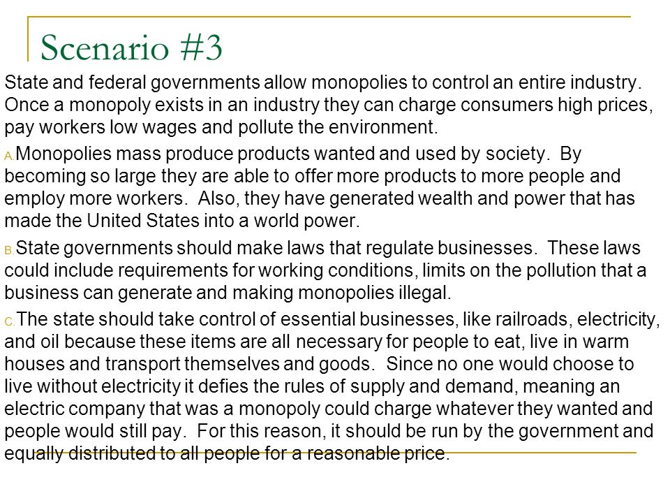 Scenario #3 State and federal governments allow monopolies to control an entire industry. Once a monopoly exists in an industry they can charge consum