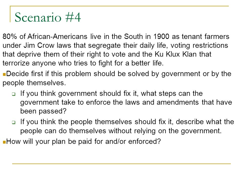 Scenario #4 80% of African-Americans live in the South in 1900 as tenant farmers under Jim Crow laws that segregate their daily life, voting restricti